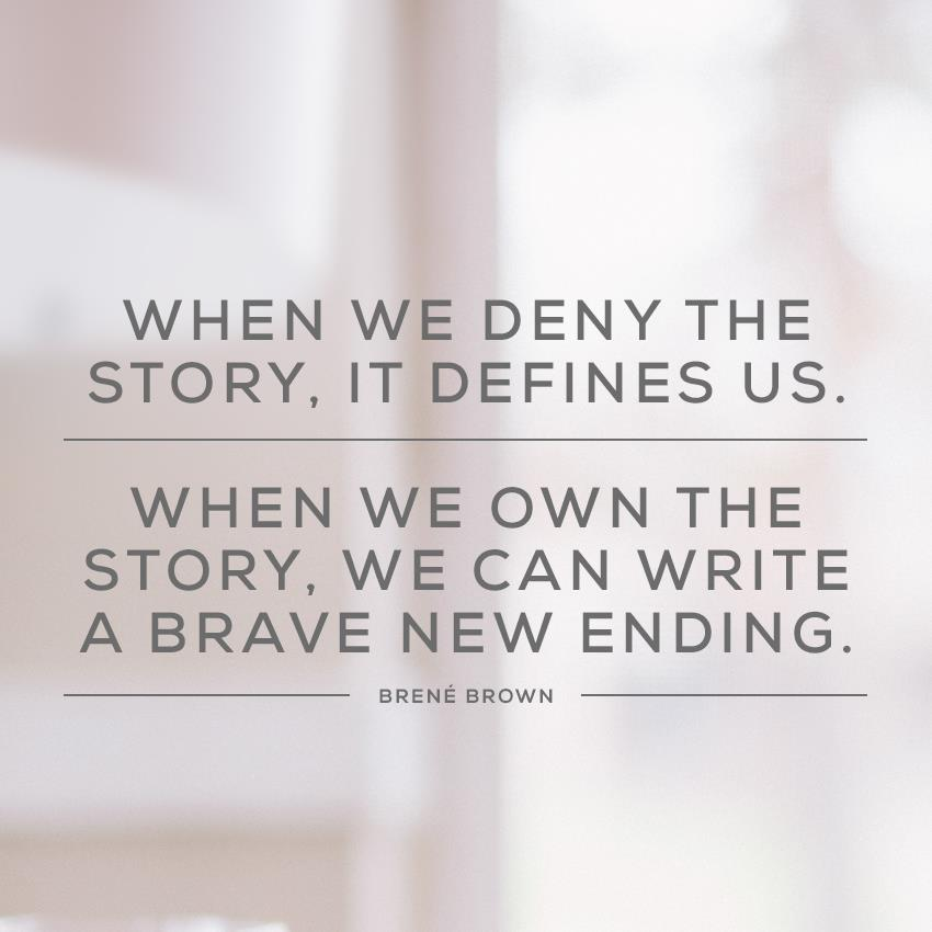 When we deny the story, it defines us. Brene Brown
